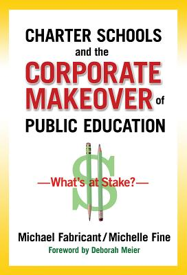Charter Schools and the Corporate Makover of Public Education By Fabricant, Michael/ Fine, Michelle/ Meier, Deborah (FRW)
